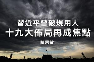 陳思敏:習近平曾破規用人 十九大佈局再成焦點
