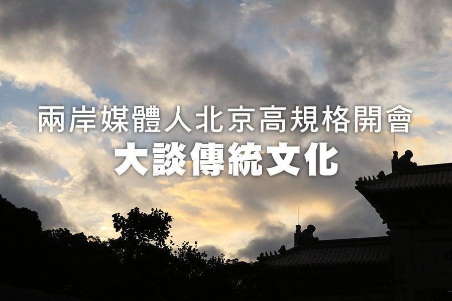 兩岸媒體人北京高規格開會 大談傳統文化