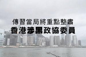 傳習當局將重點整肅香港涉黑政協委員