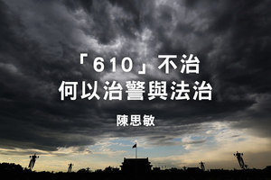 陳思敏:「610」不治 何以治警與法治