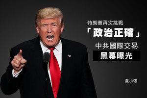 夏小強:特朗普再次挑戰「政治正確」 中共國際交易黑幕曝光