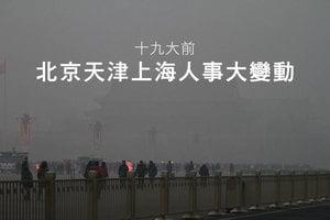 十九大前 北京天津上海人事大變動
