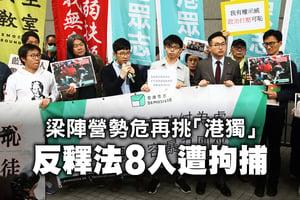 梁陣營勢危再挑「港獨」 反釋法8人遭拘捕