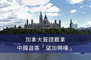加拿大簽證難拿 中國遊客「望加興嘆」
