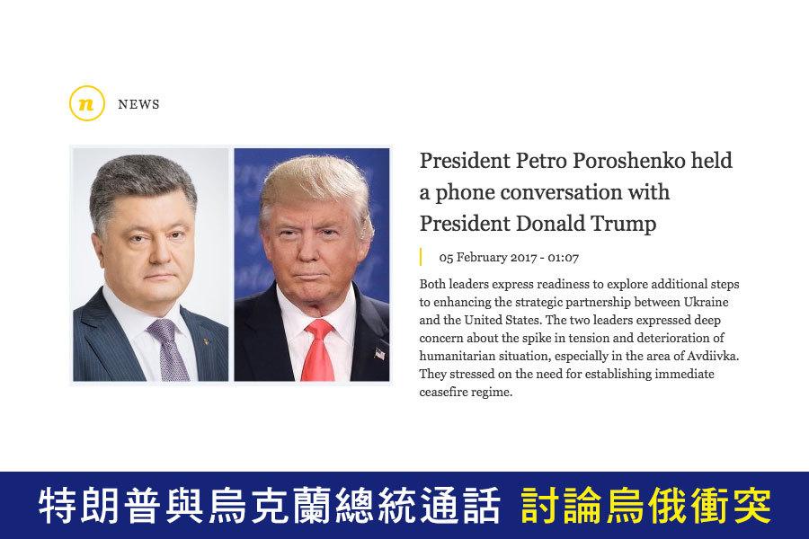特朗普(川普)周六與烏克蘭總統波羅申科(Petro Poroshenko)進行了電話通話。特朗普在電話中表示,美國將會幫助恢復烏克蘭東部邊界的和平,該地目前處於烏克蘭政府軍與俄羅斯支持的反叛武裝激烈交戰的境況。(president.gov.ua)