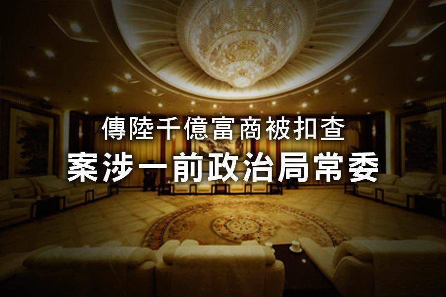傳陸千億富商被扣查 案涉一前政治局常委