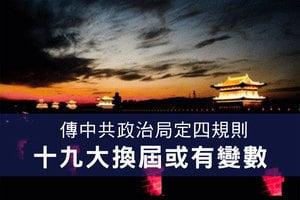 傳中共政治局定四規則 十九大換屆或有變數