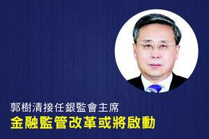 郭樹清接任銀監會主席 金融監管改革或將啟動