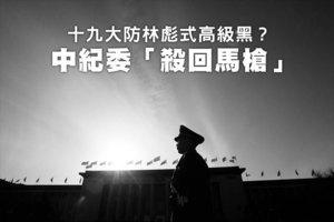 十九大防林彪式高級黑?中紀委「殺回馬槍」