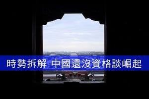 【時勢拆解】中國還沒資格談崛起