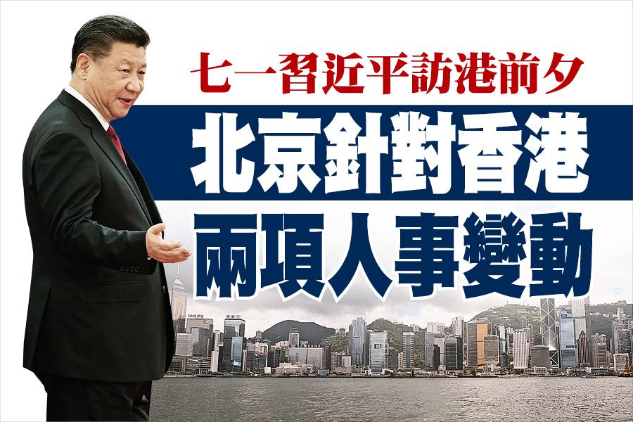 七一習近平訪港前夕 北京針對香港 兩項人事變動