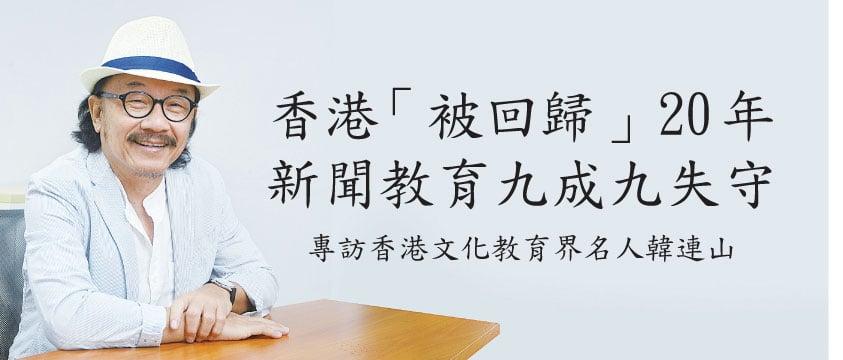 香港「被回歸」20年   新聞教育九成九失守 專訪香港文化教育界名人韓連山