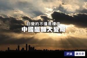 謝天奇:巨變的不僅是樓市 中國醞釀大變局