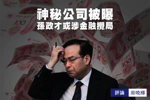周曉輝:神秘公司被曝 孫政才或涉金融攪局