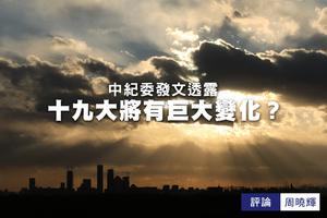 周曉輝:中紀委發文透十九大將有巨大變化?