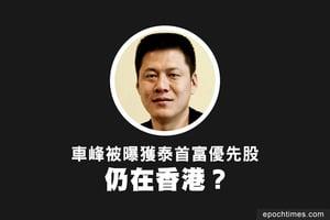 車峰被曝獲泰首富優先股 仍在香港?