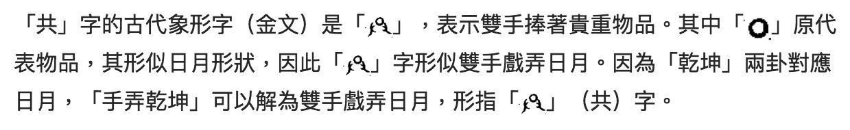 「共」字的古代象形字(金文)是「」,表示雙手捧著貴重物品。其中「」原代表物品,其形似日月形狀,因此「」字形似雙手戲弄日月。因為「乾坤」兩卦對應日月,「手弄乾坤」可以解為雙手戲弄日月,形指「」(共)字。