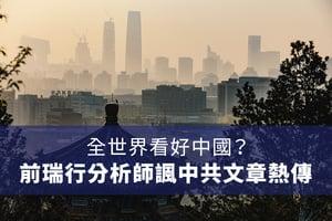全世界看好中國?前瑞行分析師諷中共文章熱傳