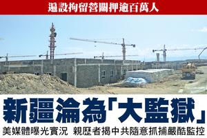 遍設拘留營關押逾百萬人  新疆淪為「大監獄」