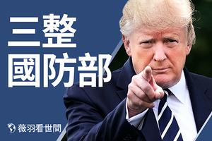 【薇羽看世間】特朗普三整國防部