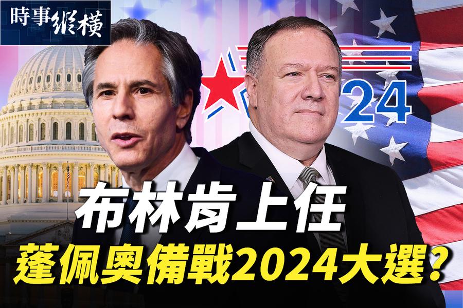 【時事縱橫】布林肯上任說啥 蓬佩奧備戰2024大選?