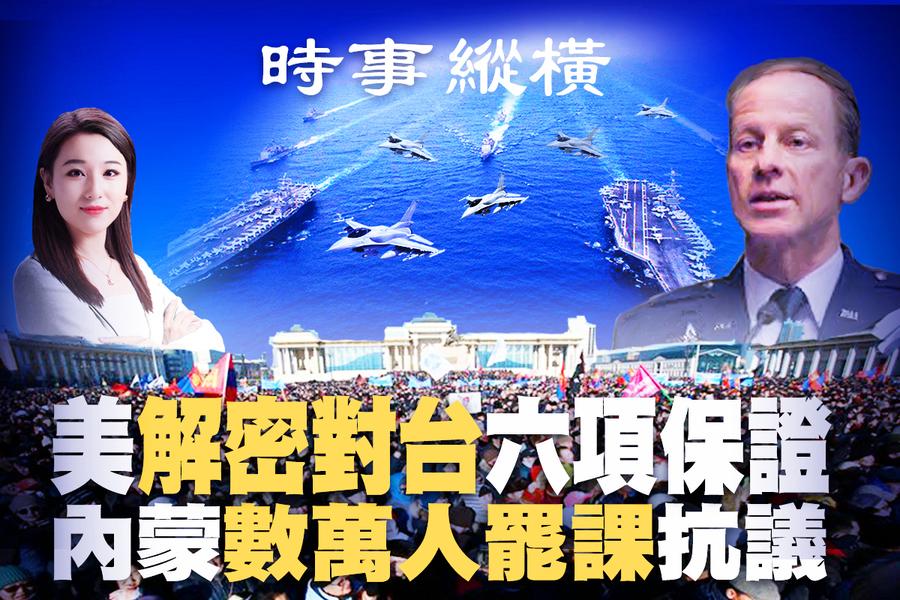 【時事縱橫】內蒙數萬人抗議 美解密對台六保證